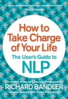 How to Take Charge of Your Life: The User's Guide to NLP ebook by