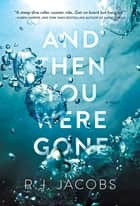 And Then You Were Gone - A Novel ebooks by R. J. Jacobs
