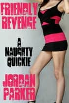 Friendly Revenge: A Naughty Quickie ebook by Jordan Parker