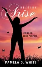 Destiny Arise - Living in Your Purpose ebook by Pamela D. White