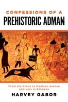 Confessions of a Prehistoric Adman - From the Bronx to Madison Avenue and Lots in Between ebooks by Harvey Gabor