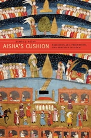 Aisha's Cushion - Religious Art, Perception, and Practice in Islam ebook by Jamal J. Elias