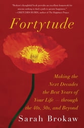 Fortytude - Making the Next Decades the Best Years of Your Life -- through the 40s, 50s, and Beyond ebook by Sarah Brokaw
