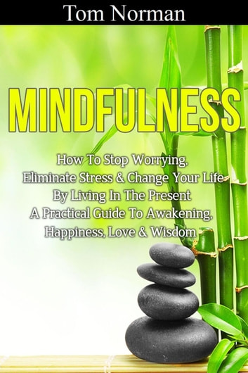Mindfulness: How To Stop Worrying, Eliminate Stress & Change Your Life By Living In The Present - A Practical Guide To Awakening, Happiness, Love & Wisdom ebook by Tom Norman