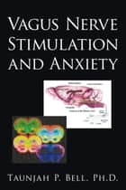Vagus Nerve Stimulation and Anxiety ebook by Taunjah P. Bell Ph.D.