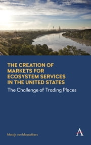 The Creation of Markets for Ecosystem Services in the United States - The Challenge of Trading Places ebook by Mattijs van Maasakkers