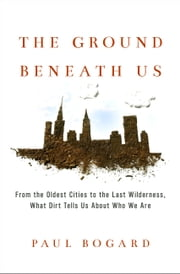 The Ground Beneath Us - From the Oldest Cities to the Last Wilderness, What Dirt Tells Us About Who We Are ebook by Paul Bogard