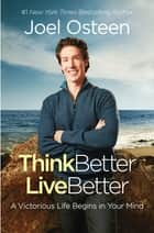 Think Better, Live Better - A Victorious Life Begins in Your Mind ebook by Joel Osteen