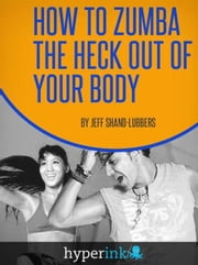 How To Zumba The Heck Out of Your Body ebook by Jeff Shand-Lubbers