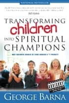 Transforming Children into Spiritual Champions ebook by George Barna, Bill Hybels
