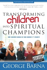 Transforming Children into Spiritual Champions ebook by George Barna,Bill Hybels
