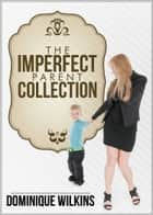 The Imperfect Parent Collection ebook by Dominique Wilkins