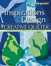 Inspirations in Design for the Creative Quilter - Exercises Take Your from Still Life to Art Quilt ebook by Katie Pasquini Masopust