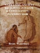 Narrating Ancient Religions, Judaism & Christianity: The Scholars Speak ebook by Brent Waterbury