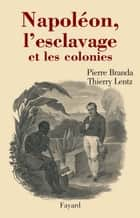 Napoléon, l'esclavage et les colonies ebook by Thierry Lentz, Pierre Branda