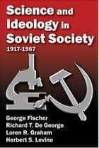 Science and Ideology in Soviet Society - 1917-1967 ebook by George Fischer