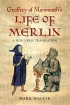 Geoffrey of Monmouth's Life of Merlin - A New Verse Translation ebook by Mark Walker, Geoffrey of Monmouth