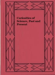 Curiosities of Science, Past and Present ebook by John Timbs