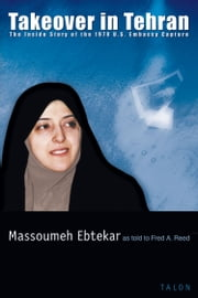 Takeover in Tehran - The Inside Story of the 1979 U.S. Embassy Capture ebook by Massoumeh Ebtekar,Fred A. Reed