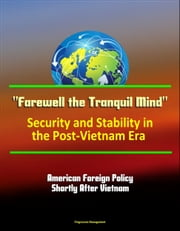 """Farewell the Tranquil Mind"": Security and Stability in the Post-Vietnam Era - American Foreign Policy Shortly After Vietnam ebook by Progressive Management"