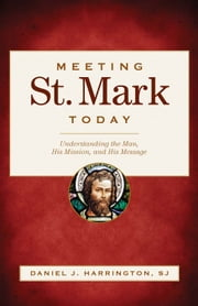 Meeting St. Mark Today: Understanding the Man, His Mission, and His Message ebook by Daniel J. Harrington, SJ