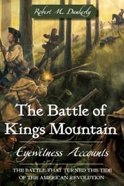 Battle of Kings Mountain, The - Eyewitness Accounts ebook by Robert M. Dunkerly