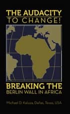 The AUDACITY to CHANGE: BREAKING the BERLIN WALL in AFRICA ebook by Professor M. D. Kaluya