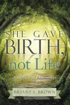 She Gave Birth, Not Life - A Lifetime of Experiences ebook by Briant L. Brown