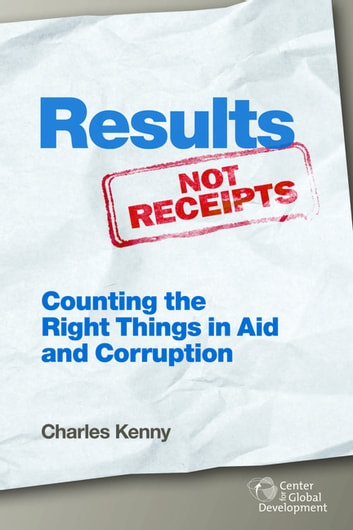 Results Not Receipts - Counting the Right Things in Aid and Corruption ebook by Charles Kenny