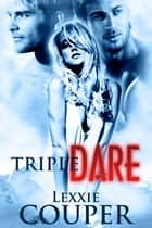 Triple Dare ebook by Lexxie Couper