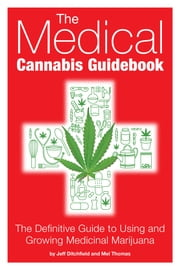The Medical Cannabis Guidebook - The Definitive Guide To Using and Growing Medicinal Marijuana ebook by Jeff  Ditchfield,Mel Thomas