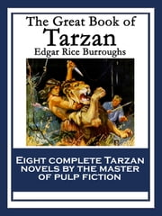 The Great Book of Tarzan - Tarzan of the Apes; The Return of Tarzan; The Beasts of Tarzan; The Son of Tarzan; Tarzan and the Jewels of Opar; Jungle Tales of Tarzan; Tarzan the Untamed; Tarzan The Terrible ebook by Edgar Rice Burroughs