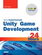 Unity Game Development in 24 Hours, Sams Teach Yourself ebook by Mike Geig
