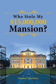 Who Stole My $15,000,000 Mansion? ebook by 'Country' Nate Green
