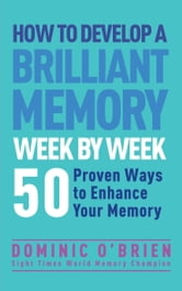 How to Develop a Brilliant Memory Week by Week - 52 Proven Ways to Enhance Your Memory Skills ebook by Dominic O'Brien