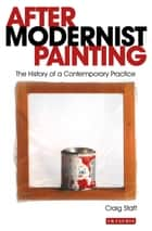 After Modernist Painting - The History of a Contemporary Practice ebook by Craig Staff