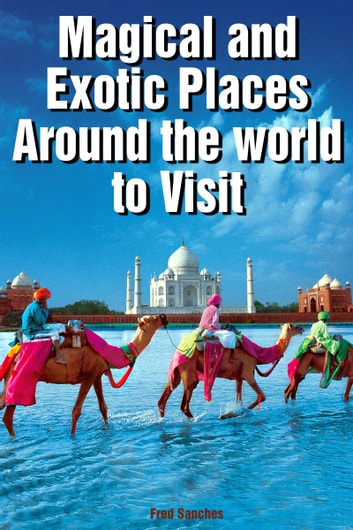 Magical and Exotic Places Around the World to Visit ebook by Fred Sanches