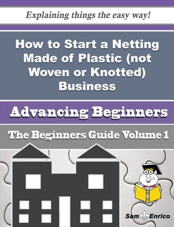 How to Start a Netting Made of Plastic (not Woven or Knotted) Business (Beginners Guide) - How to Start a Netting Made of Plastic (not Woven or Knotted) Business (Beginners Guide) ebook by Anastacia Hurley