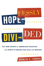 Hopelessly Divided - The New Crisis in American Politics and What it Means for 2012 and Beyond ebook by Douglas E. Schoen