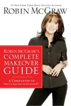 Robin McGraw's Complete Makeover Guide - A Companion to What's Age Got to Do with It? ebook by Robin McGraw