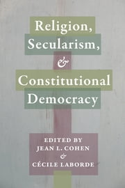 Religion, Secularism, and Constitutional Democracy ebook by Jean L. Cohen,Cécile Laborde