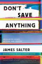 Don't Save Anything - Uncollected Essays, Articles, and Profiles ebook by James Salter