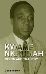 Kwame Nkrumah. Vision and Tragedy ebook by Rooney, David