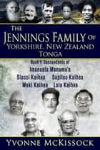 The Jennings Family of Yorkshire, New Zealand, Tonga. Book 1 Descendants of Imanuela Manumu'a, Siaosi Kaihea, Supileo Kaihea, Meki Kaihea, Loia Kaihea ebook by Yvonne McKissock