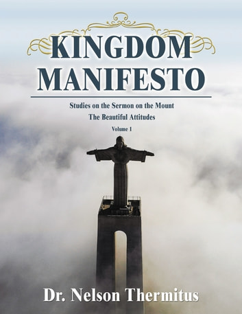 Kingdom Manifesto (Volume 1) - Studies on the Sermon on the Mount: The Beautiful Attitudes ebook by Nelson Thermitus