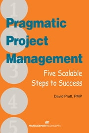 Pragmatic Project Management: Five Scalable Steps to Project Success ebook by David Pratt