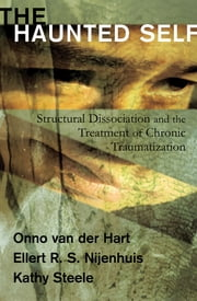 The Haunted Self: Structural Dissociation and the Treatment of Chronic Traumatization (Norton Series on Interpersonal Neurobiology) ebook by Kathy Steele,Onno van der Hart, Ph.D.,Ellert R. S. Nijenhuis, Ph.D.