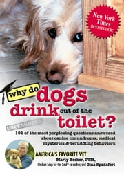 Why Do Dogs Drink Out of the Toilet? - 101 of the Most Perplexing Questions Answered About Canine Conundrums, Medical Mysteries and Befuddling Behaviors ebook by Marty Becker, D.V.M.,Gina Spadafori
