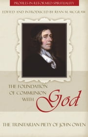 The Foundation of Communion with God: The Trinitarian Piety of John Owen ebook by Ryan M. McGraw