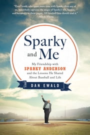 Sparky and Me - My Friendship with Sparky Anderson and the Lessons He Shared About Baseball and Life ebook by Dan Ewald